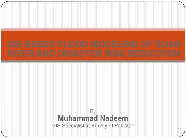 GIS BASED FLOOD MODELING OF SOANRIVER AND DISASTER RISK REDUCTION                        By          Muhammad Nadeem      ...