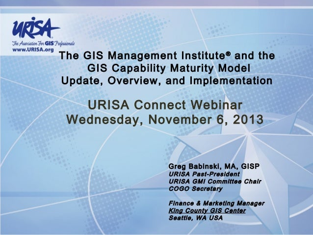 The GIS Management Institute ® and the GIS Capability Maturity Model Update, Overview, and Implementation  URISA Connect W...