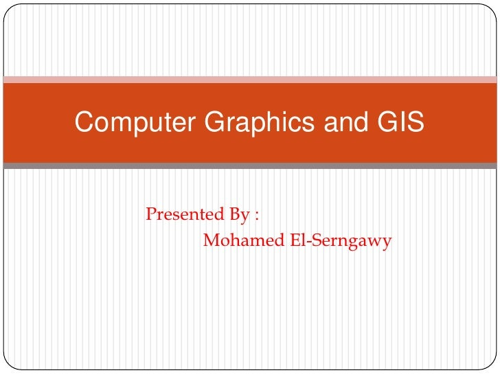 Presented By : <br />            Mohamed El-Serngawy<br />Computer Graphics and GIS<br />