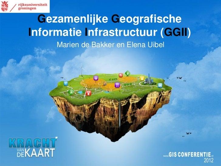 Gezamenlijke GeografischeInformatie Infrastructuur (GGII)     Marien de Bakker en Elena Uibel