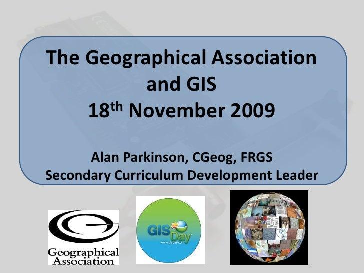 The Geographical Associationand GIS18th November 2009Alan Parkinson, CGeog, FRGSSecondary Curriculum Development Leader<br />