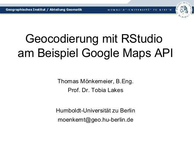 Geographisches Institut / Abteilung Geomatik  Geocodierung mit RStudio  am Beispiel Google Maps API  Thomas Mönkemeier, B....