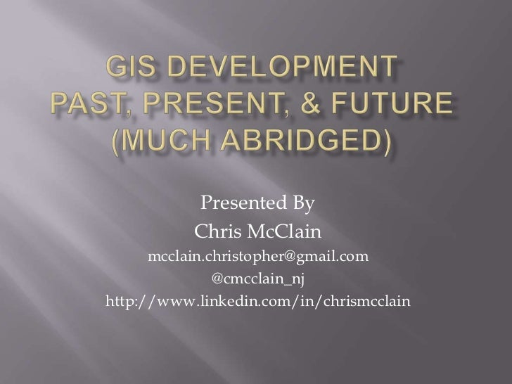 GIS DevelopmentPast, Present, & Future(Much abridged)<br />Presented By <br />Chris McClain<br />mcclain.christopher@gmail...