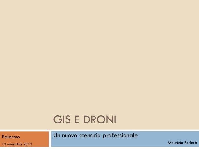 GIS E DRONI Palermo 13 novembre 2013  Un nuovo scenario professionale Maurizio Foderà
