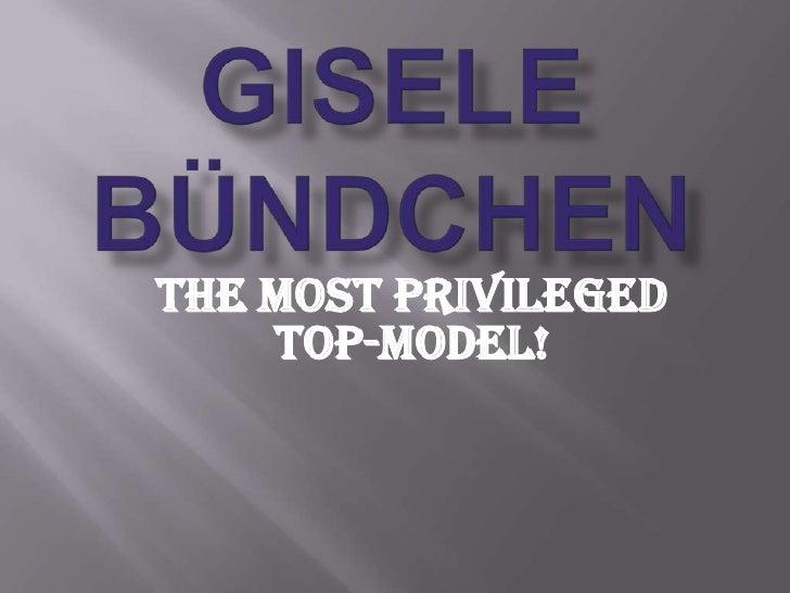 Gisele Bündchen<br />The most privileged Top-Model!<br />