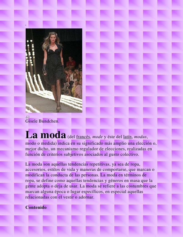 .Gisele Bundchen.La moda (del francés, mode y éste del latín, modus,modo o medida) indica en su significado más amplio una...