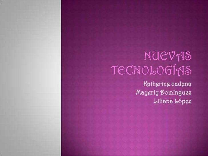 Nuevas tecnologías<br />Katherine cadena<br />Mayerly Domínguez<br />Liliana López<br />