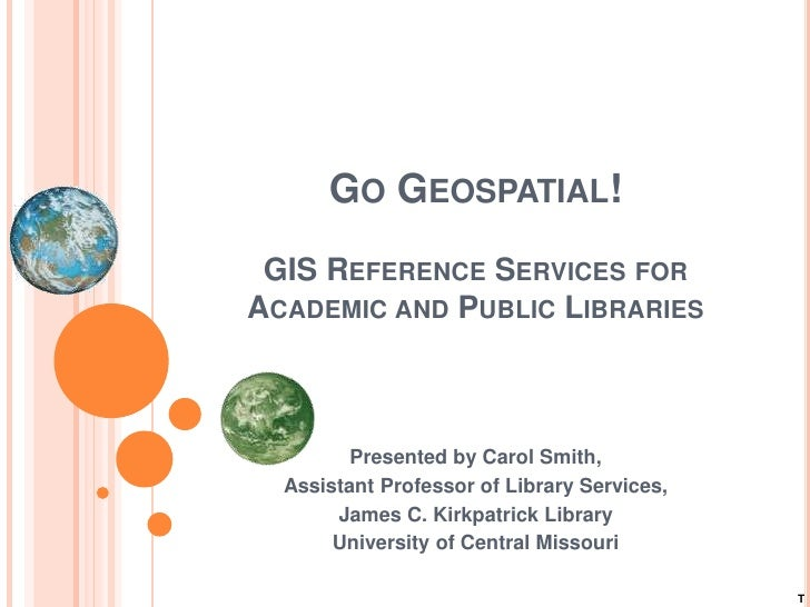 GO GEOSPATIAL!  GIS REFERENCE SERVICES FOR ACADEMIC AND PUBLIC LIBRARIES             Presented by Carol Smith,   Assistant...