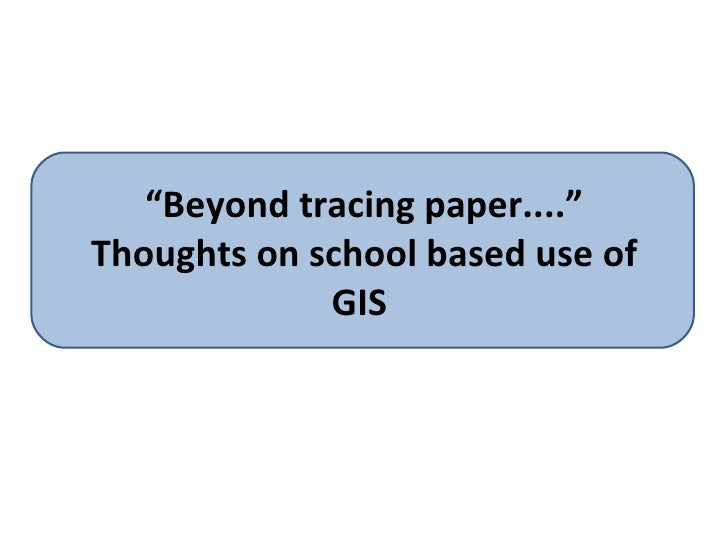""""""" Beyond tracing paper...."""" Thoughts on school based use of GIS"""