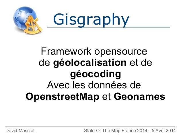 Gisgraphy David Masclet State Of The Map France 2014 - 5 Avril 2014 Framework opensource de géolocalisation et de géocodin...