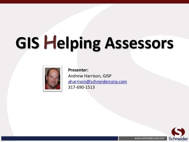 GIS Helping Assessors Presenter: Andrew Harrison, GISP aharrison@schneidercorp.com 317-690-1513