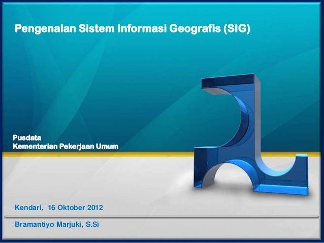 Pengenalan Sistem Informasi Geografis (SIG)PusdataKementerian Pekerjaan UmumKendari, 16 Oktober 2012Bramantiyo Marjuki, S.Si