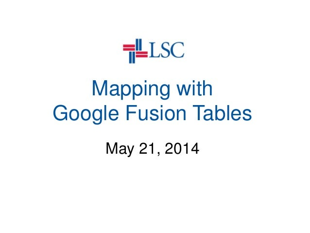 Mapping with Google Fusion Tables May 21, 2014