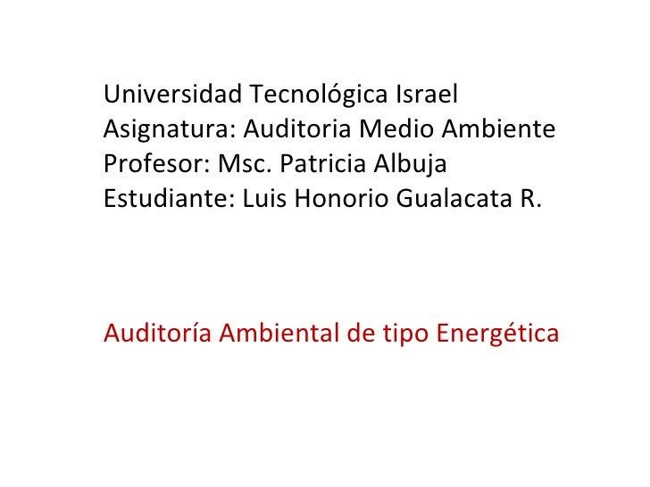 Auditoría Ambiental de tipo Energética  Universidad Tecnológica Israel Asignatura: Auditoria Medio Ambiente Profesor: Msc....
