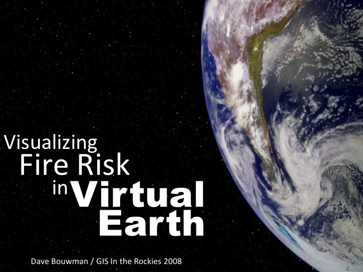 Visualizing  Fire Risk              Virtual         in               Earth    Dave Bouwman / GIS In the Rockies 2008