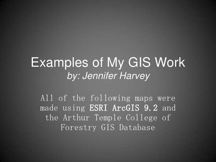 Examples of My GIS Workby: Jennifer Harvey<br />All of the following maps were made using ESRI ArcGIS9.2 and the Arthur Te...