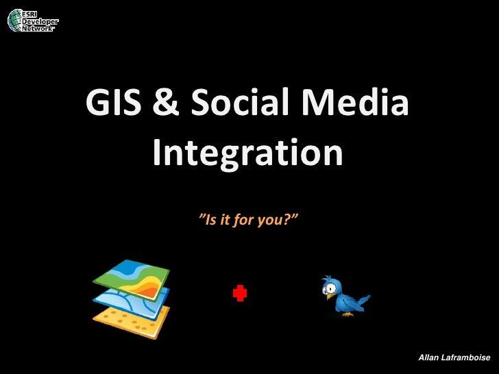 "GIS & Social Media     Integration       ""Is it for you?""                              Allan Laframboise"