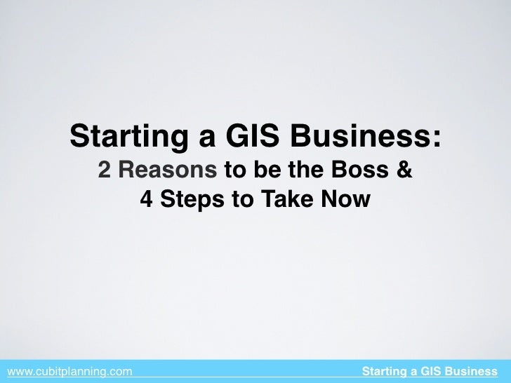 Starting a GIS Business:                2 Reasons to be the Boss &                   4 Steps to Take Now     www.cubitplan...