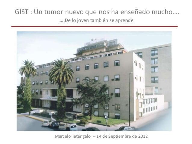 GIST : Un tumor nuevo que nos ha enseñado mucho…. …..De lo joven también se aprende Marcelo Tatángelo – 14 de Septiembre d...
