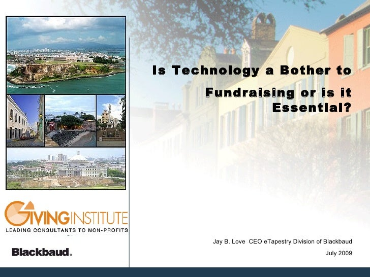 Is Technology a Bother to       Fundraising or is it               Essential?            Jay B. Love CEO eTapestry Divisio...