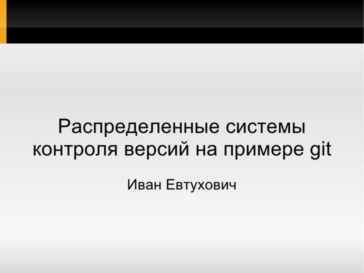 Распределенные системы контроля версий на примере git Иван Евтухович