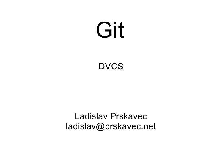 Git DVCS Ladislav Prskavec [email_address]