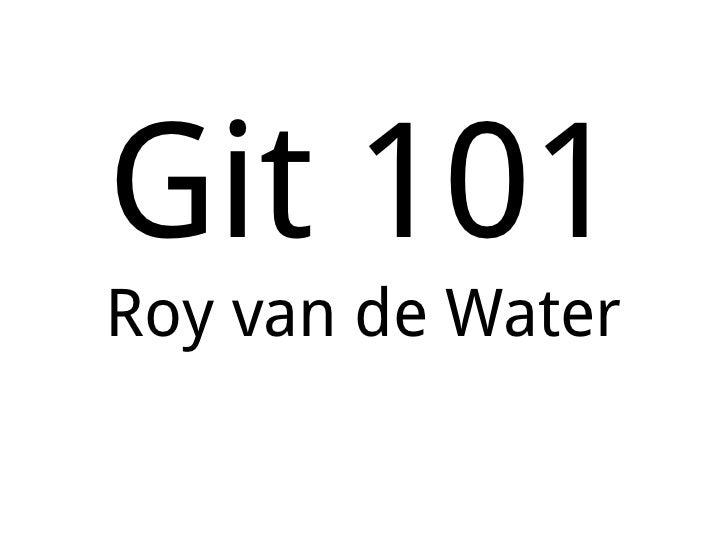 Git 101 Roy van de Water