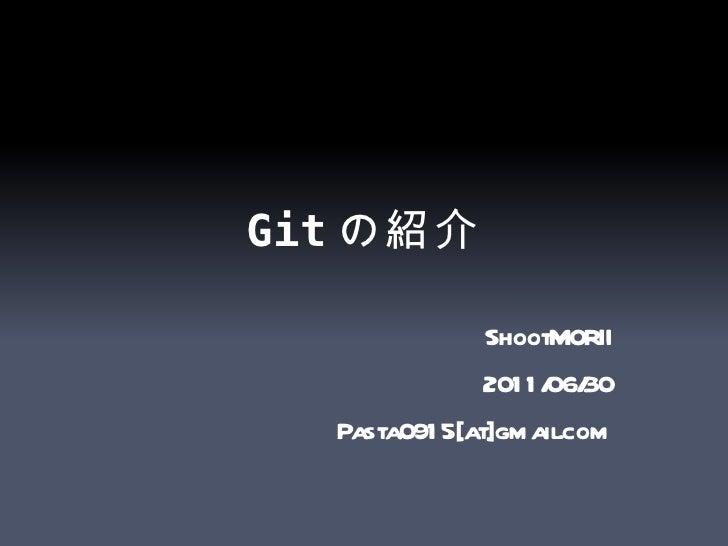 Git の紹介 ShootMORII 2011/06/30 Pasta0915[at]gmail.com