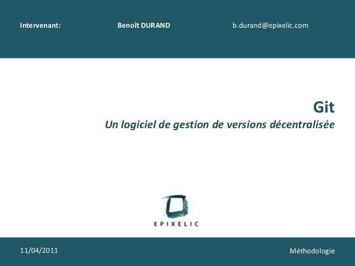 Intervenant: Benoît DURANDb.durand@epixelic.com<br />Git<br />Un logiciel de gestion de versions décentralisée<br />11/0...