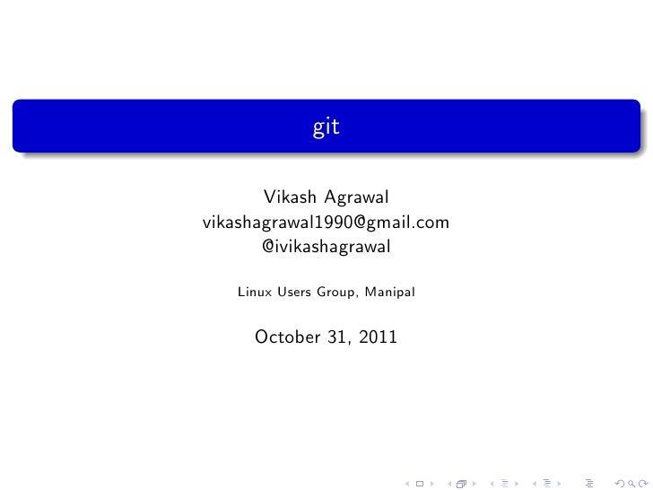 git       Vikash Agrawalvikashagrawal1990@gmail.com       @ivikashagrawal   Linux Users Group, Manipal     October 31, 2011