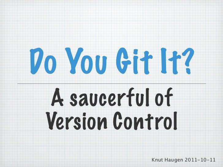 Do You Git It?  A saucerful of Version Control             Knut Haugen 2011-10-11