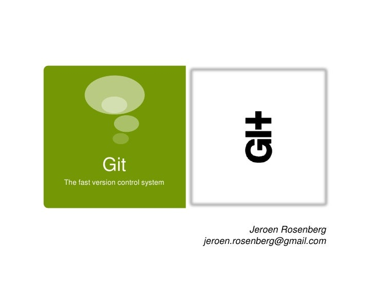 Git<br />The fast version control system<br />Jeroen Rosenberg jeroen.rosenberg@gmail.com<br />