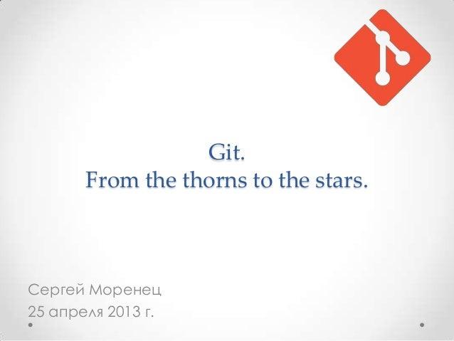 Git. From the thorns to the stars. Сергей Моренец 25 апреля 2013 г.