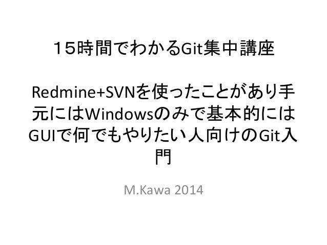 15時間でわかるGit集中講座 Redmine+SVNを使ったことがあり手 元にはWindowsのみで基本的には GUIで何でもやりたい人向けのGit入 門 M.Kawa 2014