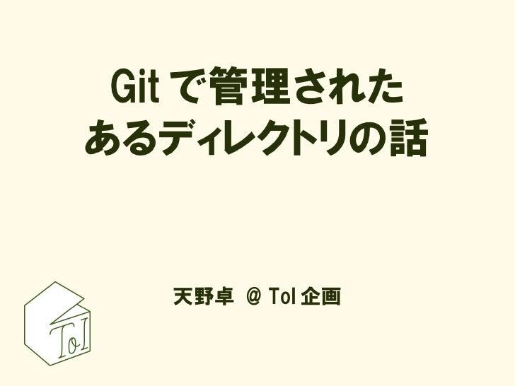 Git で管理された あるディレクトリの話     天野卓 @ ToI 企画