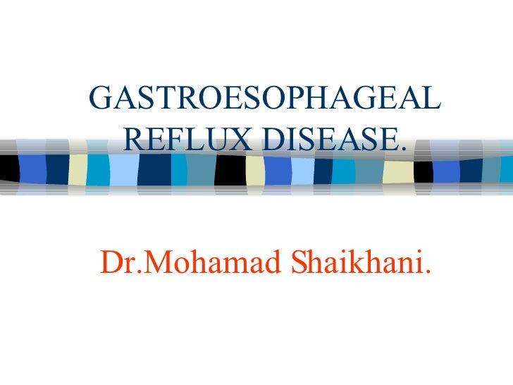 GASTROESOPHAGEAL REFLUX DISEASE. Dr.Mohamad Shaikhani.