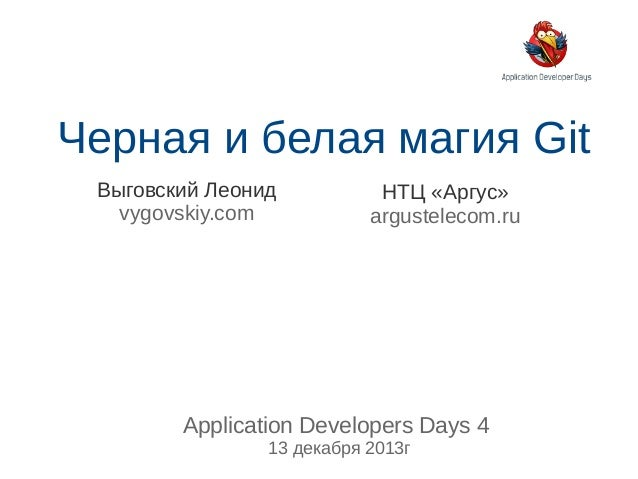 Черная и белая магия Git Выговский Леонид vygovskiy.com  НТЦ «Аргус» argustelecom.ru  Application Developers Days 4 13 дек...