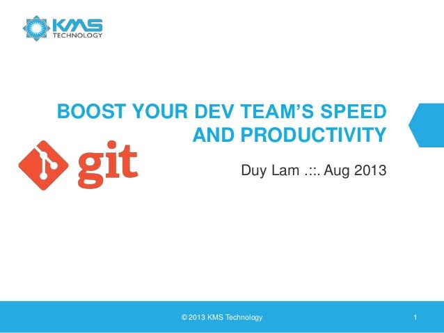 BOOST YOUR DEV TEAM'S SPEED AND PRODUCTIVITY Duy Lam .::. Aug 2013 © 2013 KMS Technology 1