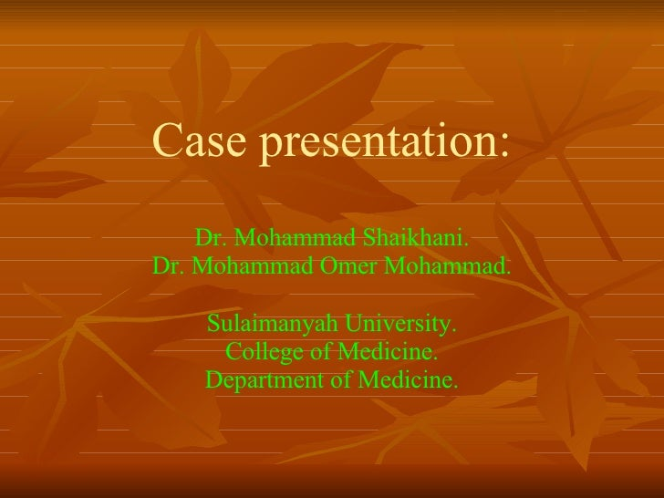 Case presentation: Dr. Mohammad Shaikhani. Dr. Mohammad Omer Mohammad. Sulaimanyah University. College of Medicine. Depart...