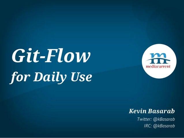 Git-Flow for Daily Use Kevin Basarab Twitter: @kBasarab IRC: @kBasarab