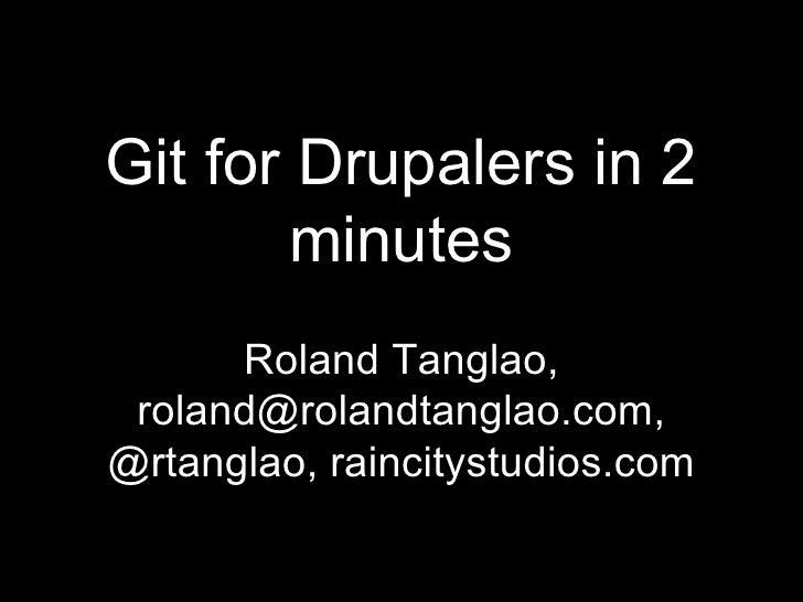 Git for Drupalers in 2 minutes Roland Tanglao, roland@rolandtanglao.com, @rtanglao, raincitystudios.com