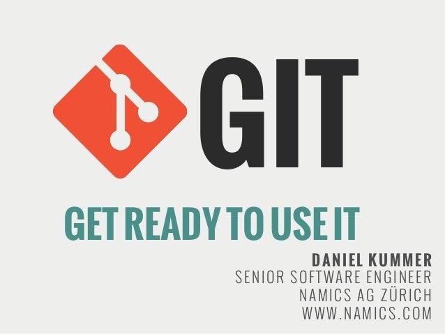 GIT  GET READY TO USE IT  DANIEL KUMMER SENIOR SOFTWARE ENGINEER NAMICS AG ZÜRICH WWW.NAMICS.COM