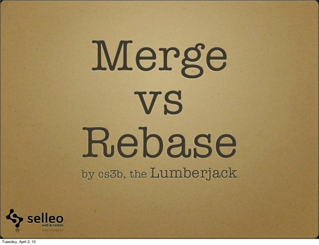 Merge                         vs                       Rebase                       by cs3b, the LumberjackTuesday, April ...