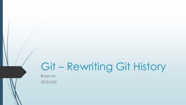 Git – Rewriting Git History Bryan Lin 20131230