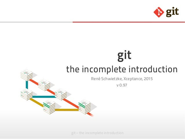 git – the incomplete introduction git the incomplete introduction René Schwietzke, Xceptance, 2015 v 0.97