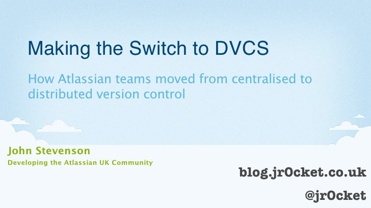 Making the Switch to DVCS     How Atlassian teams moved from centralised to     distributed version controlJohn StevensonD...