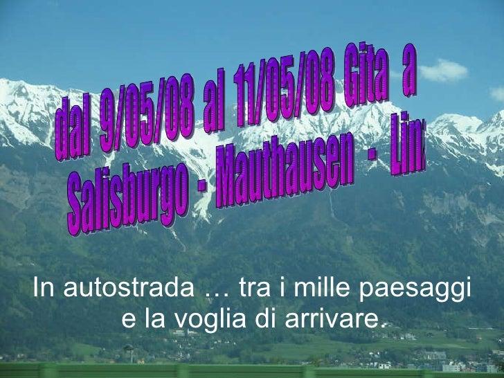 dal  9/05/08  al  11/05/08  Gita  a Salisburgo  -  Mauthausen  -  Linz  In autostrada … tra i mille paesaggi e la voglia d...