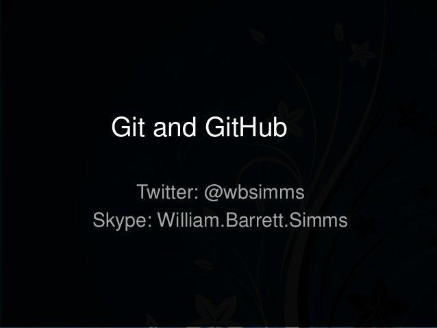 Git and GitHub Twitter: @wbsimms Skype: William.Barrett.Simms