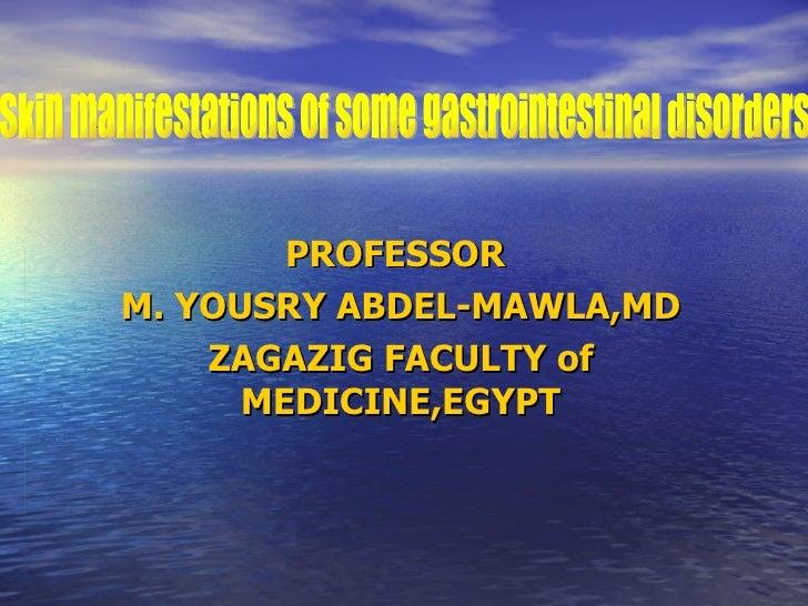 PROFESSOR  M. YOUSRY ABDEL-MAWLA,MD ZAGAZIG FACULTY of MEDICINE,EGYPT Skin manifestations of some gastrointestinal disorders