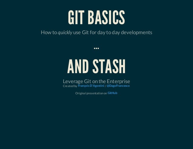 GIT BASICSHow to quickly use Git for day to day developments...AND STASHLeverage Git on the EnterpriseCreated by /Original...